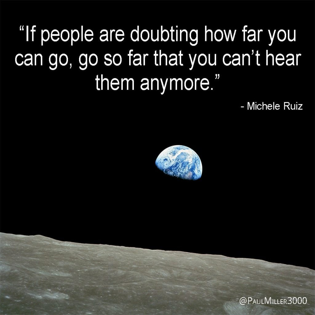 If people are doubting how far you can go, go so far that you can't hear them anymore